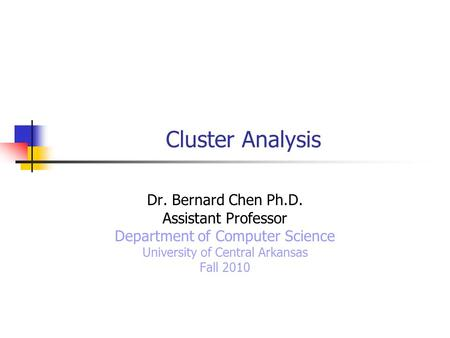 Cluster Analysis Dr. Bernard Chen Ph.D. Assistant Professor Department of Computer Science University of Central Arkansas Fall 2010.
