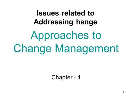 1 Approaches to Change Management Chapter - 4 Issues related to Addressing hange.