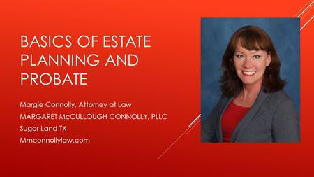 BASICS OF ESTATE PLANNING AND PROBATE Margie Connolly, Attorney at Law MARGARET McCULLOUGH CONNOLLY, PLLC Sugar Land TX Mmconnollylaw.com.