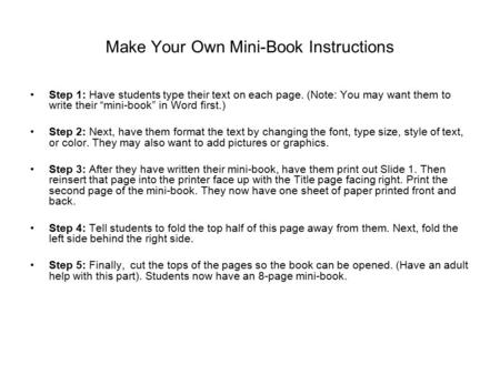 "Make Your Own Mini-Book Instructions Step 1: Have students type their text on each page. (Note: You may want them to write their ""mini-book"" in Word first.)"