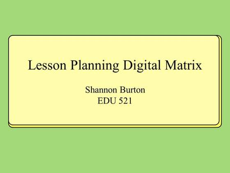 Lesson Planning Digital Matrix Shannon Burton EDU 521.