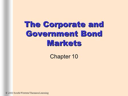 The Corporate and Government Bond Markets Chapter 10 © 2003 South-Western/Thomson Learning.