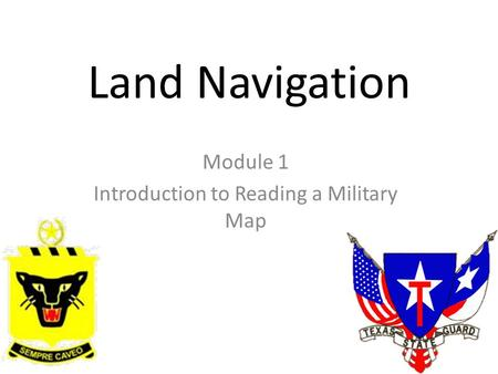 Land Navigation Module 1 Introduction to Reading a Military Map.
