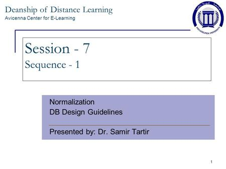 Deanship of Distance Learning Avicenna Center for E-Learning 1 Session - 7 Sequence - 1 Normalization DB Design Guidelines Presented by: Dr. Samir Tartir.