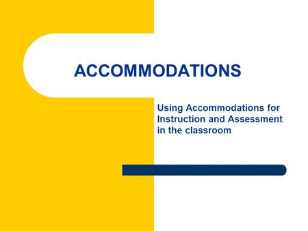 ACCOMMODATIONS Using Accommodations for Instruction and Assessment in the classroom.