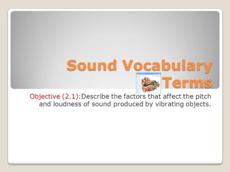 Sound Vocabulary Terms Objective (2.1):Describe the factors that affect the pitch and loudness of sound produced by vibrating objects.
