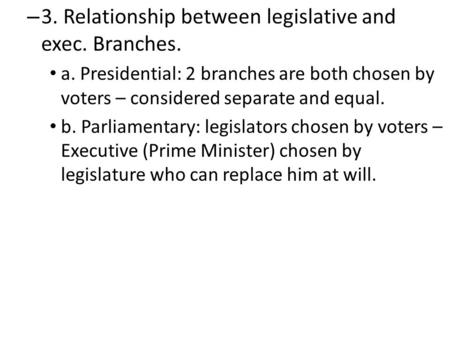 – 3. Relationship between legislative and exec. Branches. a. Presidential: 2 branches are both chosen by voters – considered separate and equal. b. Parliamentary: