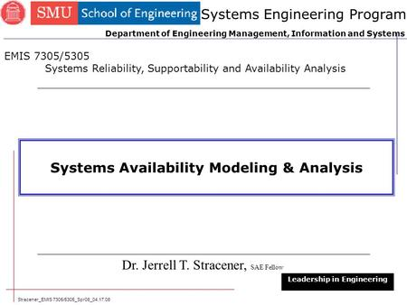Stracener_EMIS 7305/5305_Spr08_04.17.08 Systems Availability Modeling & Analysis Dr. Jerrell T. Stracener, SAE Fellow Leadership in Engineering EMIS 7305/5305.