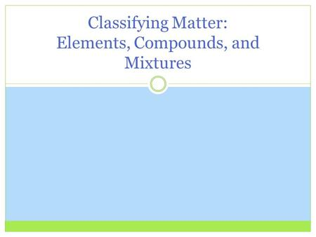 Classifying Matter: Elements, Compounds, and Mixtures.