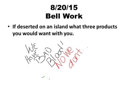 8/20/15 Bell Work If deserted on an island what three products you would want with you.