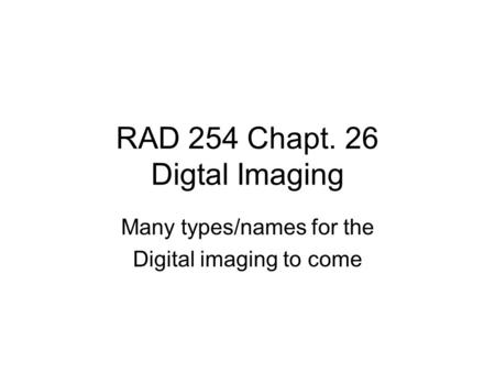 RAD 254 Chapt. 26 Digtal Imaging Many types/names for the Digital imaging to come.