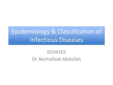 Epidemiology & Classification of Infectious Diseases ECH4102 Dr. Norhafizah Abdullah.