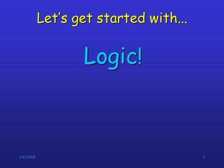 3/6/20161 Let's get started with... Logic !. 3/6/20162 Logic Crucial for mathematical reasoningCrucial for mathematical reasoning Used for designing electronic.