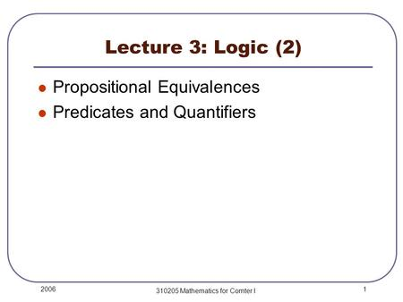 1 2006 310205 Mathematics for Comter I Lecture 3: Logic (2) Propositional Equivalences Predicates and Quantifiers.