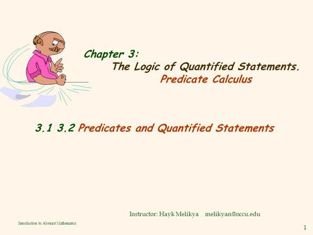 1 Introduction to Abstract Mathematics Chapter 3: The Logic of Quantified Statements. Predicate Calculus Instructor: Hayk Melikya 3.1.