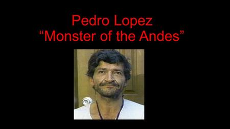 "Pedro Lopez ""Monster of the Andes"". The Monster of the Andes Born on October 8, 1949 in Tolima, Colombia He is the son of a prostitute and a father politician."