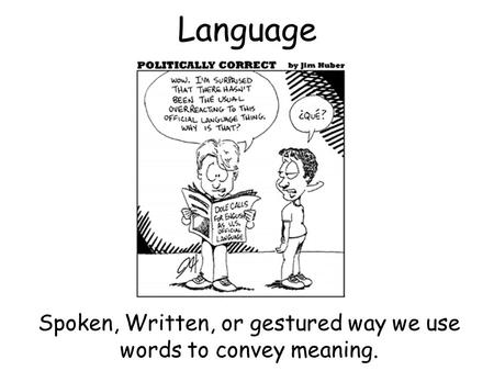 Language Spoken, Written, or gestured way we use words to convey meaning.