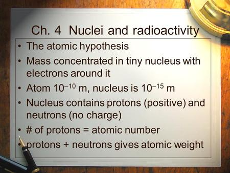 Ch. 4 Nuclei and radioactivity The atomic hypothesis Mass concentrated in tiny nucleus with electrons around it Atom 10 –10 m, nucleus is 10 –15 m Nucleus.