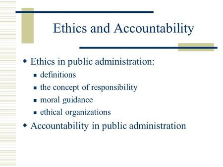 Ethics and Accountability  Ethics in public administration: definitions the concept of responsibility moral guidance ethical organizations  Accountability.