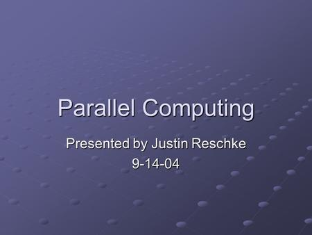 Parallel Computing Presented by Justin Reschke 9-14-04.
