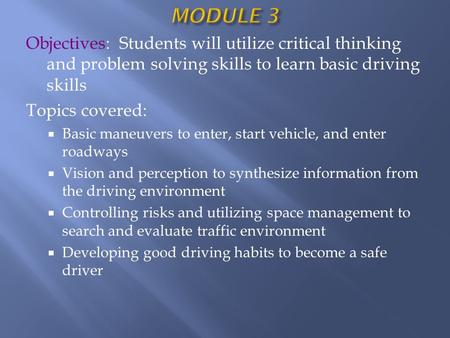 Objectives: Students will utilize critical thinking and problem solving skills to learn basic driving skills Topics covered:  Basic maneuvers to enter,