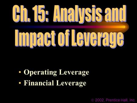 Operating Leverage Financial Leverage  2002, Prentice Hall, Inc.