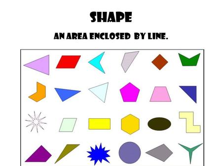 Shape An area enclosed by line.. Geometric Shape The shapes that we know and that have names. Geometric shapes such as circles, triangles or squares have.