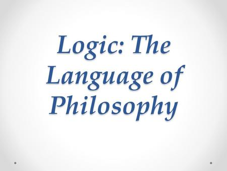 Logic: The Language of Philosophy. What is Logic? Logic is the study of argumentation o In Philosophy, there are no right or wrong opinions, but there.