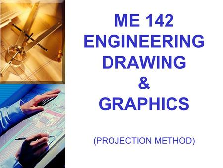 ME 142 ENGINEERING DRAWING & GRAPHICS (PROJECTION METHOD)