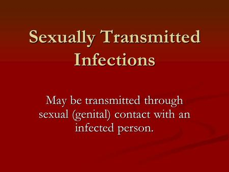 Sexually Transmitted Infections May be transmitted through sexual (genital) contact with an infected person.