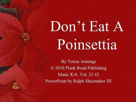 Don't Eat A Poinsettia By Teresa Jennings © 2010 Plank Road Publishing Music K-8, Vol. 21 #2 PowerPoint by Ralph Shoemaker III.