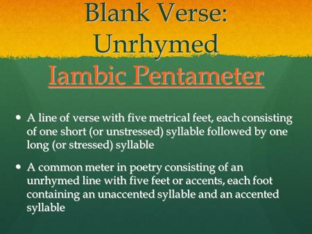 Blank Verse: Unrhymed Iambic Pentameter Iambic Pentameter Iambic Pentameter A line of verse with five metrical feet, each consisting of one short (or unstressed)
