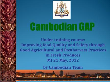 Under training course: Improving food Quality and Safety through Good Agricultural and Postharvest Practices in Fresh Produces MI 21 May, 2012 by Cambodian.