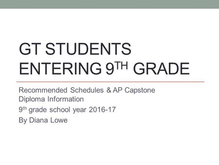 GT STUDENTS ENTERING 9 TH GRADE Recommended Schedules & AP Capstone Diploma Information 9 th grade school year 2016-17 By Diana Lowe.