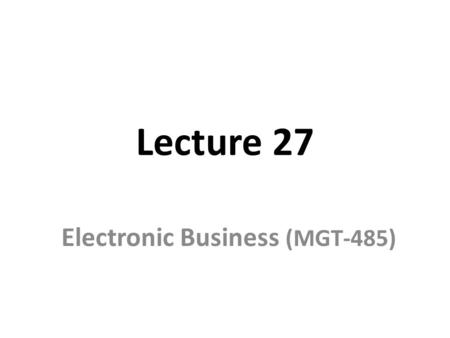 Lecture 27 Electronic Business (MGT-485). Recap – Lecture 26 E-Business Strategy: Implementation – Organizational Structure and e-Business The Boundary-less.