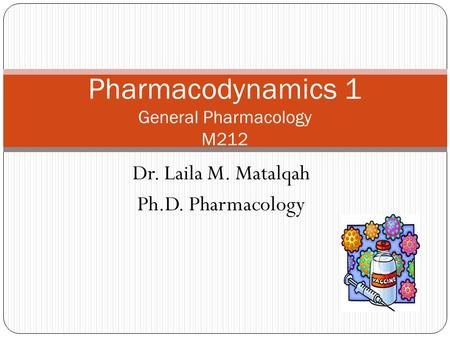 Dr. Laila M. Matalqah Ph.D. Pharmacology Pharmacodynamics 1 General Pharmacology M212.