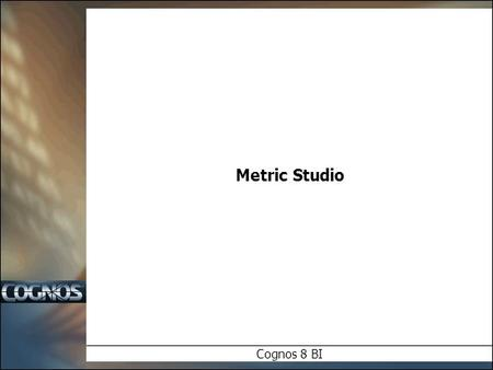 Metric Studio Cognos 8 BI. Objectives  In this module, we will examine:  Concepts and Overview  An Introduction to Metric Studio  Cognos 8 BI Integration.