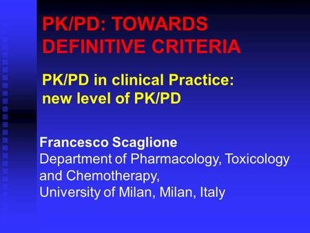 PK/PD: TOWARDS DEFINITIVE CRITERIA PK/PD in clinical Practice: new level of PK/PD Francesco Scaglione Department of Pharmacology, Toxicology and Chemotherapy,