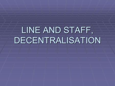 LINE AND STAFF, DECENTRALISATION. LINE AND STAFF…  DEALS WITH THE AUTHORITY RELATIONSHIPS  i.e THE PROBLEMS OF LINE AND STAFF  WHAT IS POWER, RESPONSIBILITY.