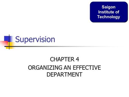 Supervision CHAPTER 4 ORGANIZING AN EFFECTIVE DEPARTMENT Saigon Institute of Technology.