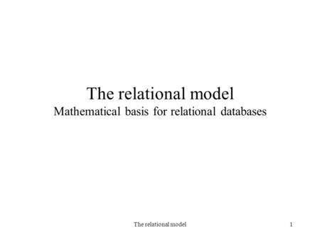 The relational model1 The relational model Mathematical basis for relational databases.
