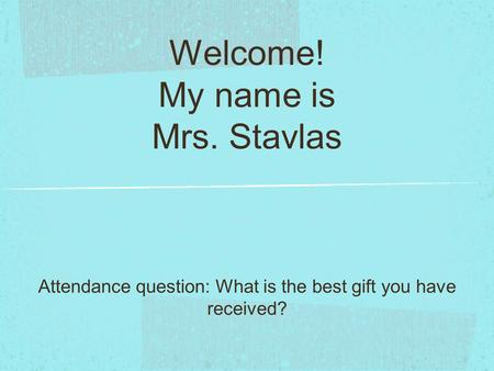 Welcome! My name is Mrs. Stavlas Attendance question: What is the best gift you have received?