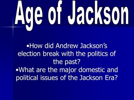 How did Andrew Jackson's election break with the politics of the past? What are the major domestic and political issues of the Jackson Era?