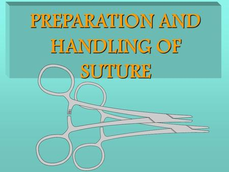 PREPARATION AND HANDLING OF SUTURE OBJECTIVES Overview  List and define common suture terms.  Identify suture materials and stapling devices and their.
