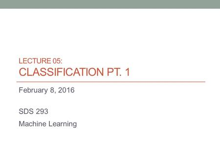 LECTURE 05: CLASSIFICATION PT. 1 February 8, 2016 SDS 293 Machine Learning.