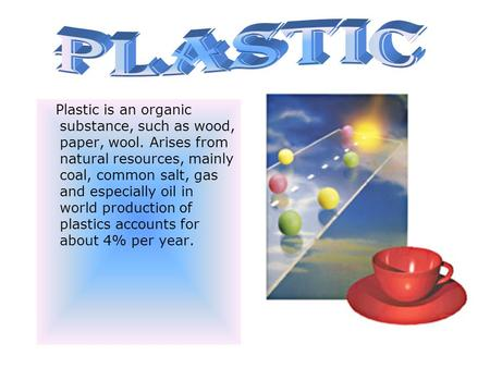 Plastic is an organic substance, such as wood, paper, wool. Arises from natural resources, mainly coal, common salt, gas and especially oil in world production.