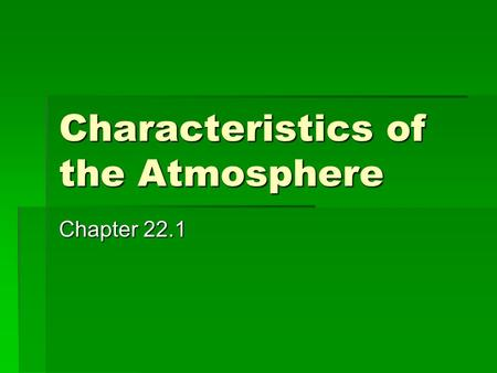 Characteristics of the Atmosphere Chapter 22.1. Atmosphere  Layer of gases that surrounds Earth  Most abundant gases are Nitrogen and Oxygen  Other.