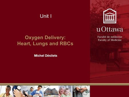 Unit I Oxygen Delivery: Heart, Lungs and RBCs Michel Désilets.