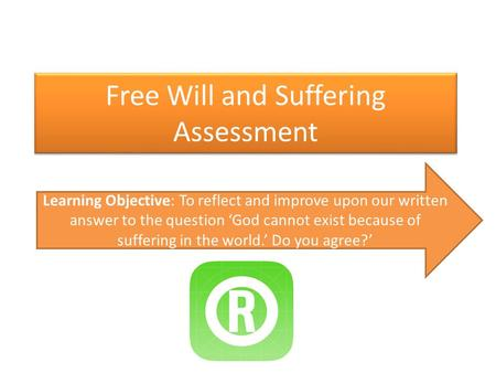 Free Will and Suffering Assessment Learning Objective: To reflect and improve upon our written answer to the question 'God cannot exist because of suffering.