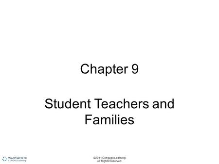 ©2011 Cengage Learning. All Rights Reserved. Chapter 9 Student Teachers and Families.